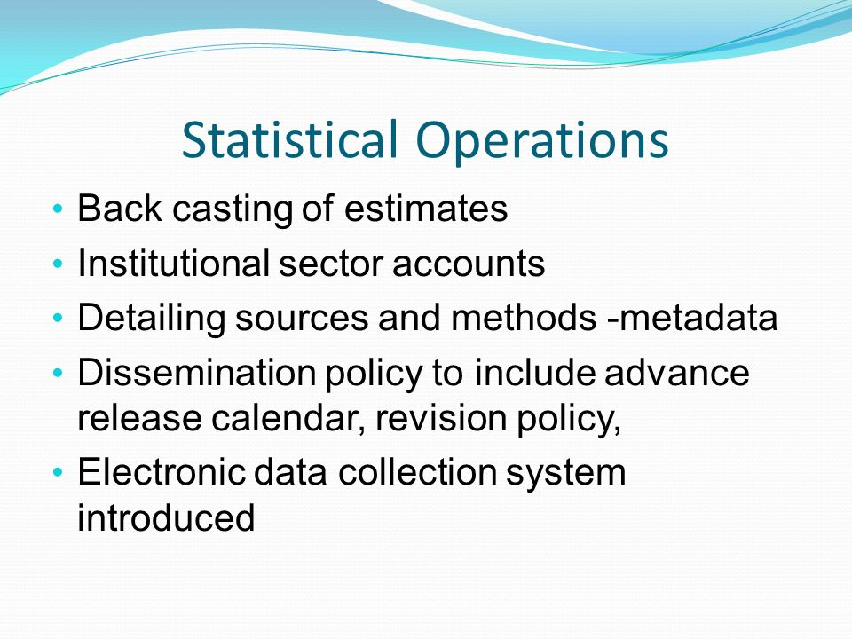 Statistical Operations Back casting of estimates Institutional sector accounts Detailing sources and methods -metadata Dissemination policy to include advance release calendar, revision policy, Electronic data collection system introduced