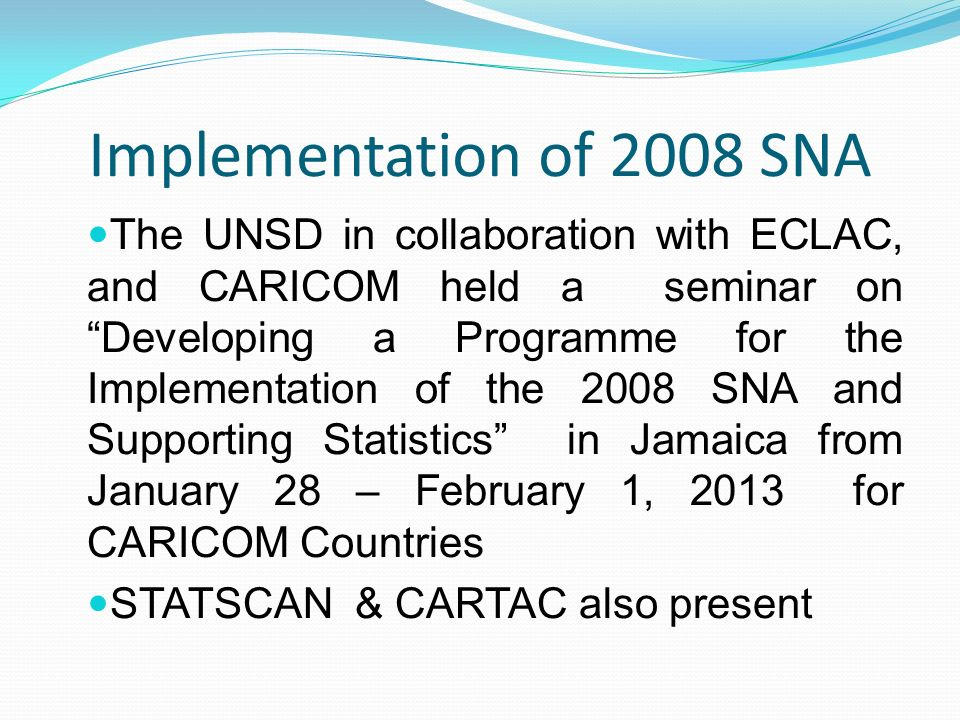 Implementation of 2008 SNA The UNSD in collaboration with ECLAC, and CARICOM held a seminar on Developing a Programme for the Implementation of the 2008 SNA and Supporting Statistics in Jamaica from January 28 – February 1, 2013 for CARICOM Countries STATSCAN & CARTAC also present