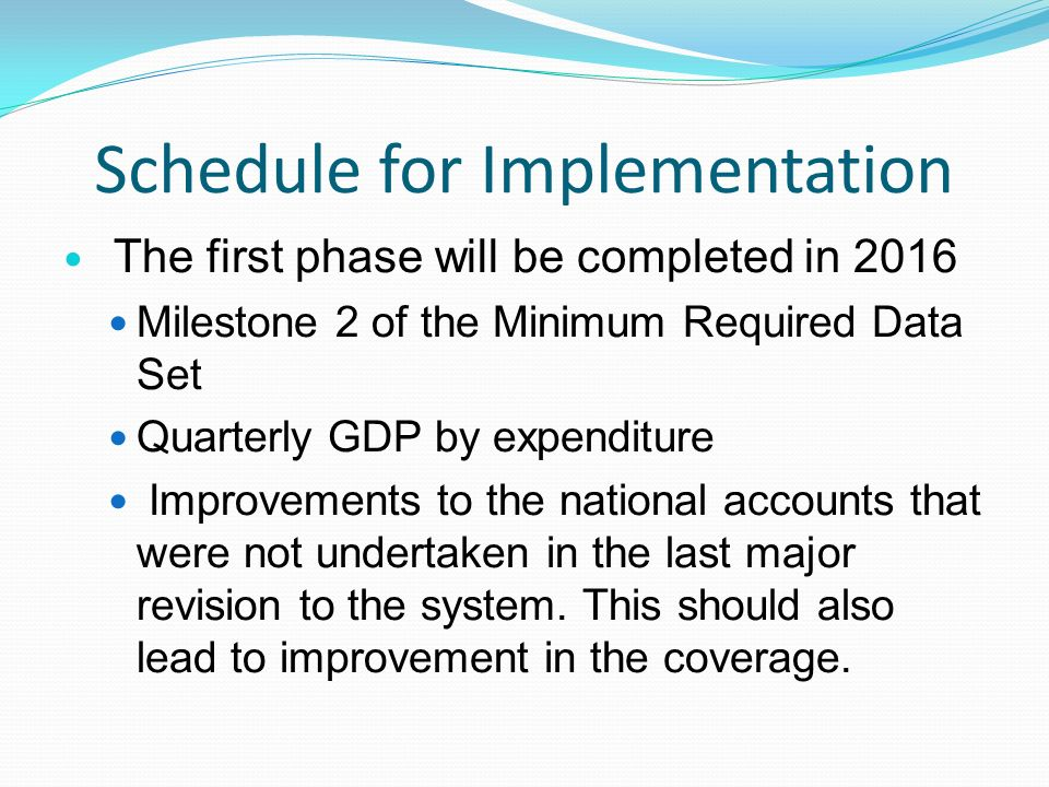 Schedule for Implementation The first phase will be completed in 2016 Milestone 2 of the Minimum Required Data Set Quarterly GDP by expenditure Improvements to the national accounts that were not undertaken in the last major revision to the system.