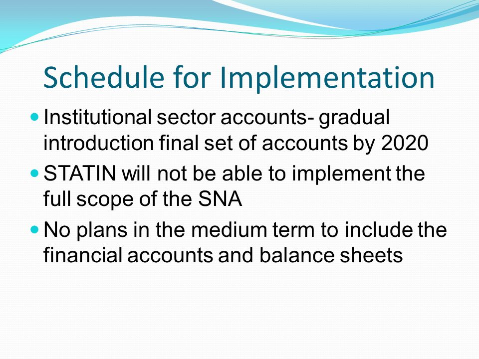 Schedule for Implementation Institutional sector accounts- gradual introduction final set of accounts by 2020 STATIN will not be able to implement the