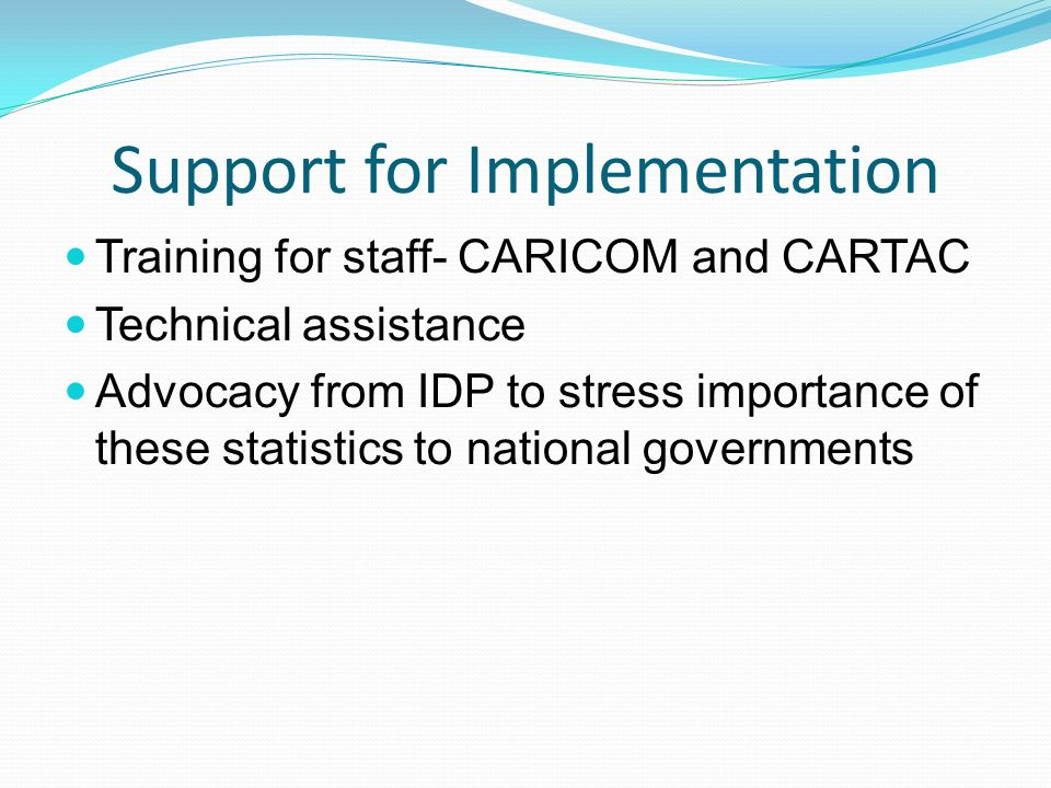 Support for Implementation Training for staff- CARICOM and CARTAC Technical assistance Advocacy from IDP to stress importance of these statistics to n