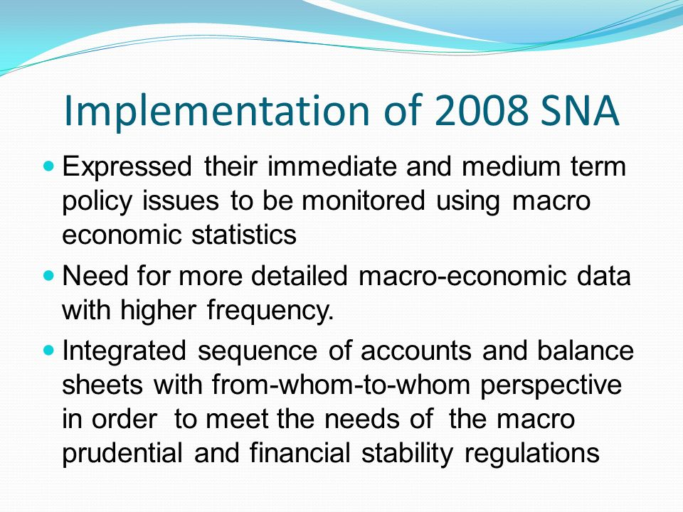 Implementation of 2008 SNA Expressed their immediate and medium term policy issues to be monitored using macro economic statistics Need for more detai
