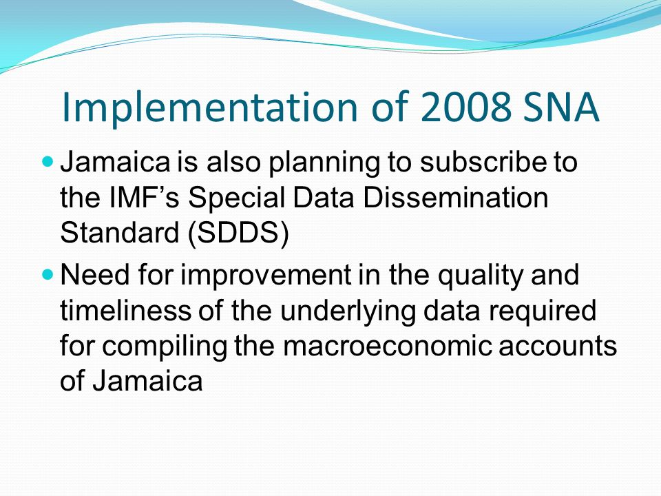 Implementation of 2008 SNA Jamaica is also planning to subscribe to the IMFs Special Data Dissemination Standard (SDDS) Need for improvement in the quality and timeliness of the underlying data required for compiling the macroeconomic accounts of Jamaica