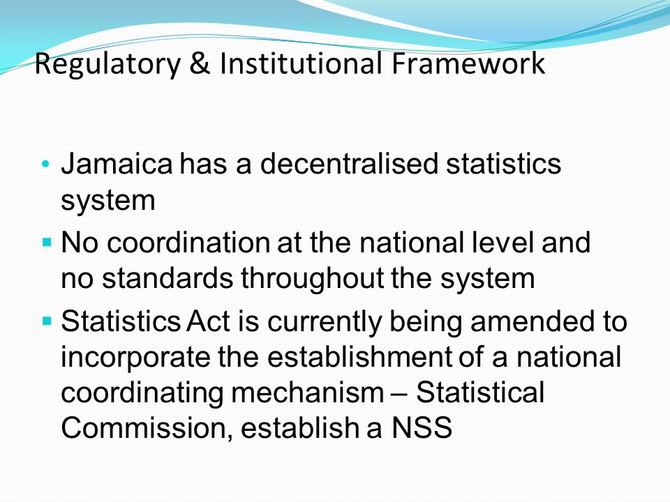 Regulatory & Institutional Framework Jamaica has a decentralised statistics system No coordination at the national level and no standards throughout the system Statistics Act is currently being amended to incorporate the establishment of a national coordinating mechanism – Statistical Commission, establish a NSS