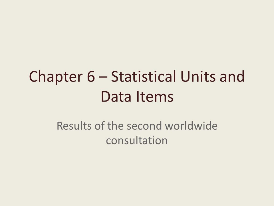 Chapter 6 – Statistical Units and Data Items Results of the second worldwide consultation