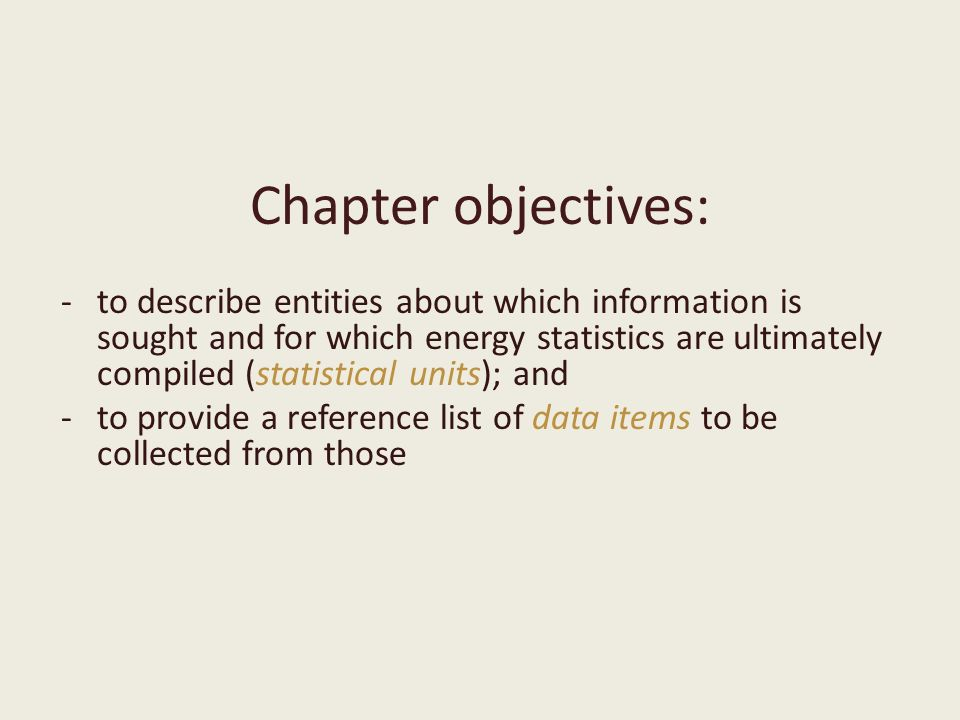 Chapter objectives: -to describe entities about which information is sought and for which energy statistics are ultimately compiled (statistical units