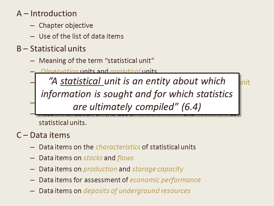 A – Introduction – Chapter objective – Use of the list of data items B – Statistical units – Meaning of the term statistical unit – Observation units and analytical units – Different types (enterprise, establishment, kind-of-activity unit, unit of homogeneous production, household) – Example – Recommendation on the use of establishment and household as statistical units.