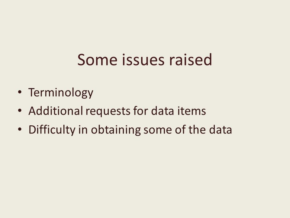 Some issues raised Terminology Additional requests for data items Difficulty in obtaining some of the data
