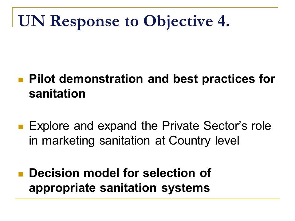 UN Response to Objective 4. Pilot demonstration and best practices for sanitation Explore and expand the Private Sectors role in marketing sanitation