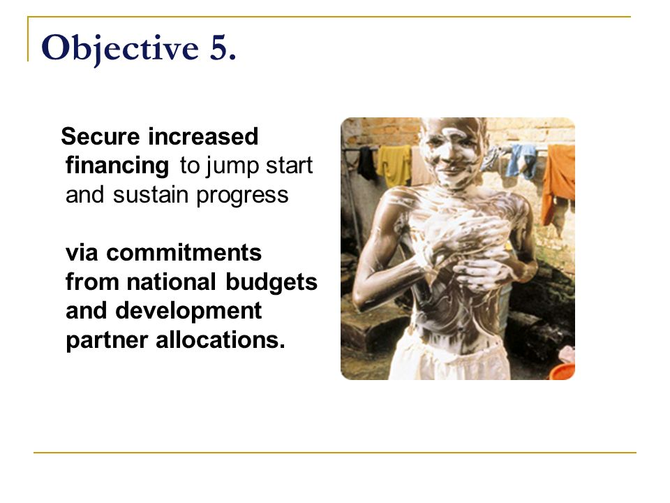 Objective 5. Secure increased financing to jump start and sustain progress via commitments from national budgets and development partner allocations.