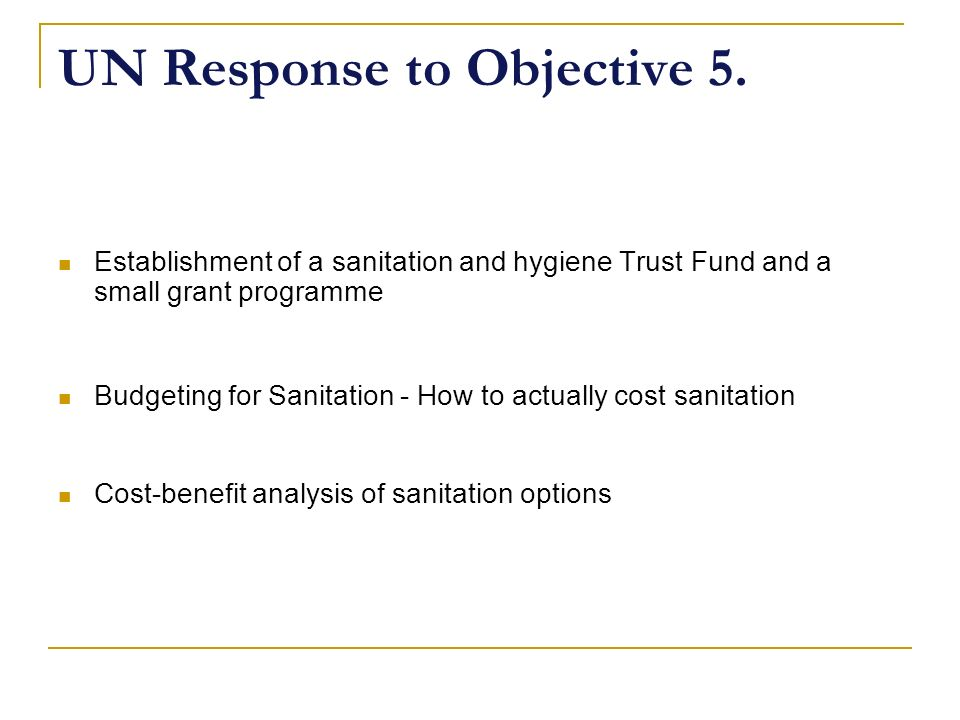 UN Response to Objective 5. Establishment of a sanitation and hygiene Trust Fund and a small grant programme Budgeting for Sanitation - How to actuall