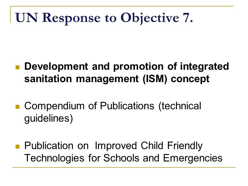 UN Response to Objective 7. Development and promotion of integrated sanitation management (ISM) concept Compendium of Publications (technical guidelin