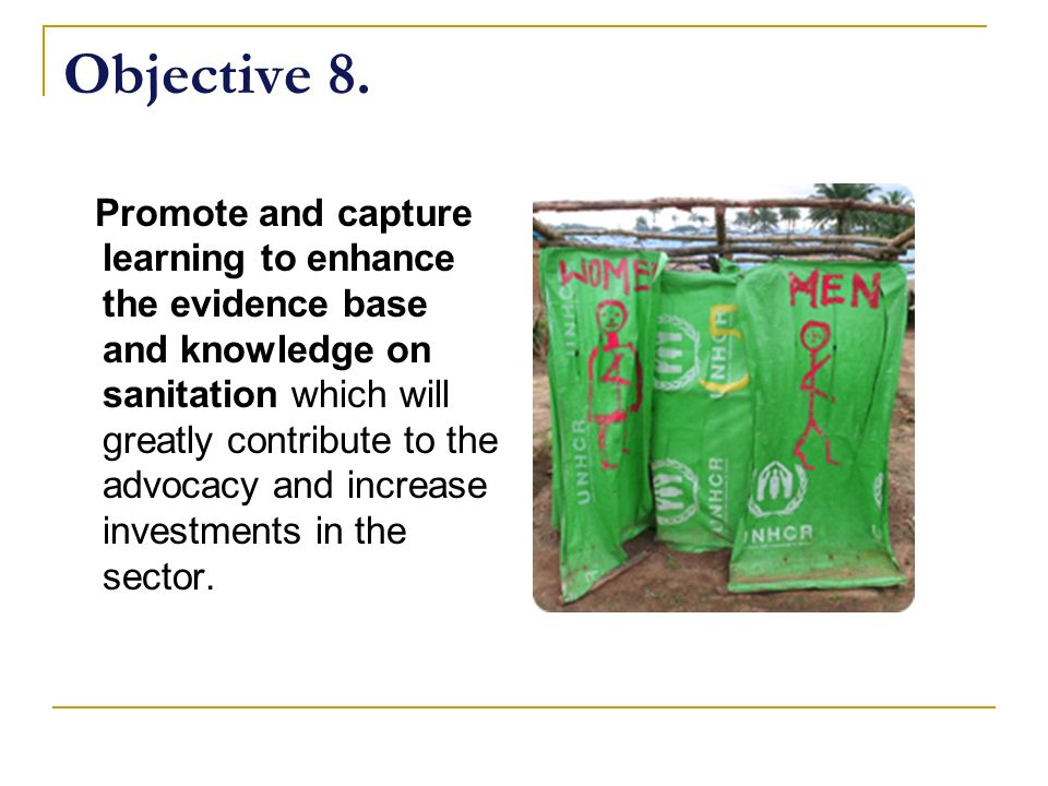 Objective 8. Promote and capture learning to enhance the evidence base and knowledge on sanitation which will greatly contribute to the advocacy and i
