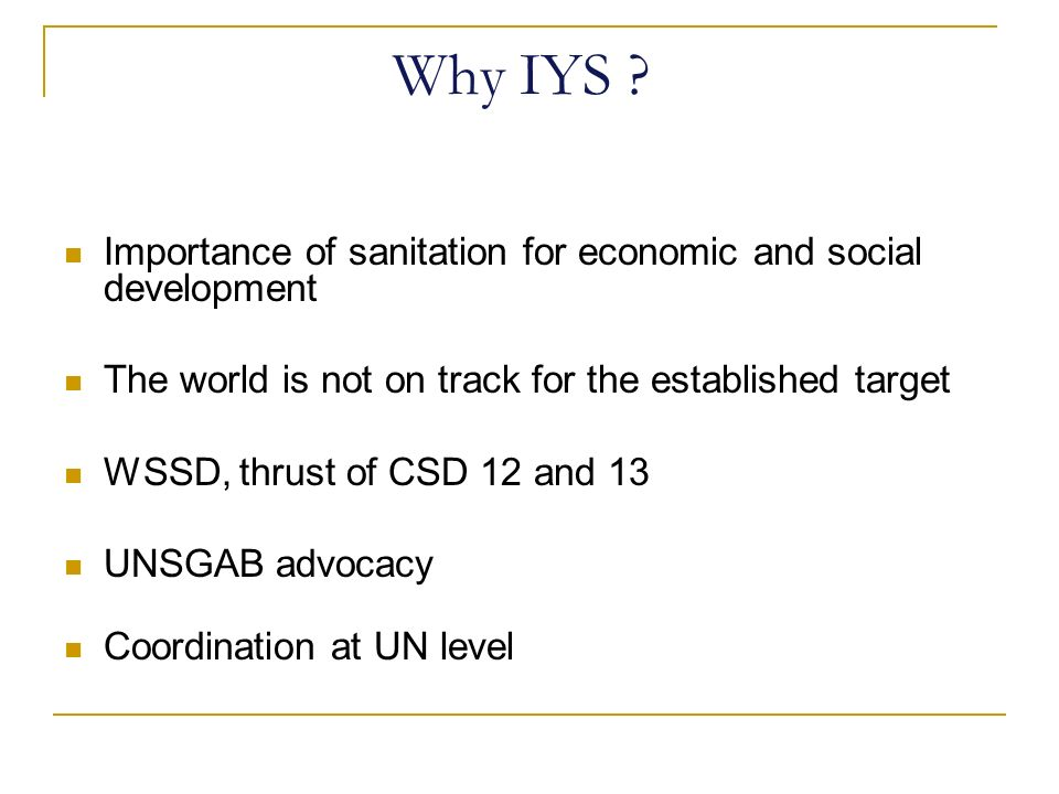 Why IYS ? Importance of sanitation for economic and social development The world is not on track for the established target WSSD, thrust of CSD 12 and