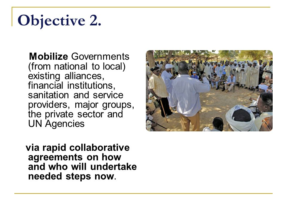 Objective 2. Mobilize Governments (from national to local) existing alliances, financial institutions, sanitation and service providers, major groups,