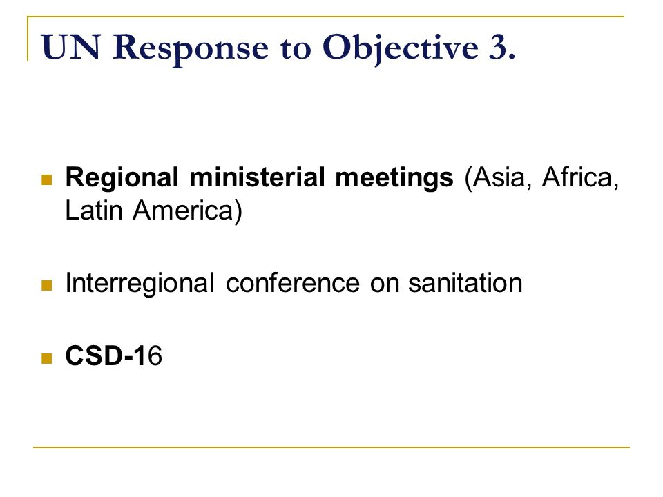 UN Response to Objective 3. Regional ministerial meetings (Asia, Africa, Latin America) Interregional conference on sanitation CSD-16