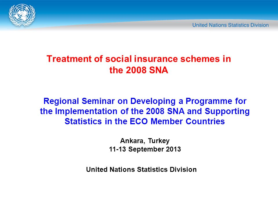 Treatment of social insurance schemes in the 2008 SNA Regional Seminar on Developing a Programme for the Implementation of the 2008 SNA and Supporting Statistics in the ECO Member Countries Ankara, Turkey 11-13 September 2013 United Nations Statistics Division