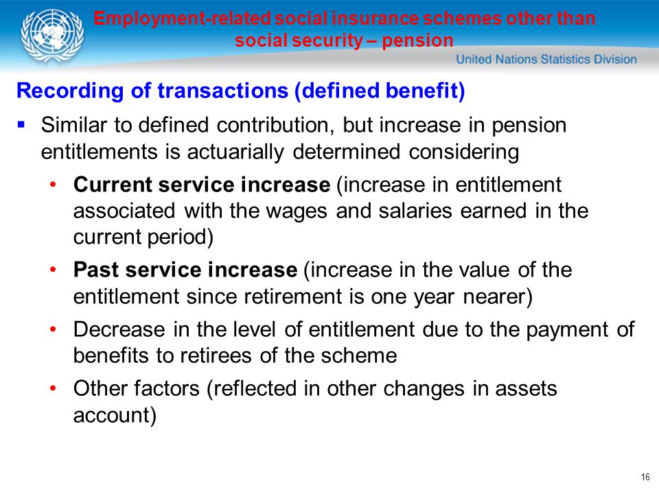 16 Employment-related social insurance schemes other than social security – pension Recording of transactions (defined benefit) Similar to defined contribution, but increase in pension entitlements is actuarially determined considering Current service increase (increase in entitlement associated with the wages and salaries earned in the current period) Past service increase (increase in the value of the entitlement since retirement is one year nearer) Decrease in the level of entitlement due to the payment of benefits to retirees of the scheme Other factors (reflected in other changes in assets account)