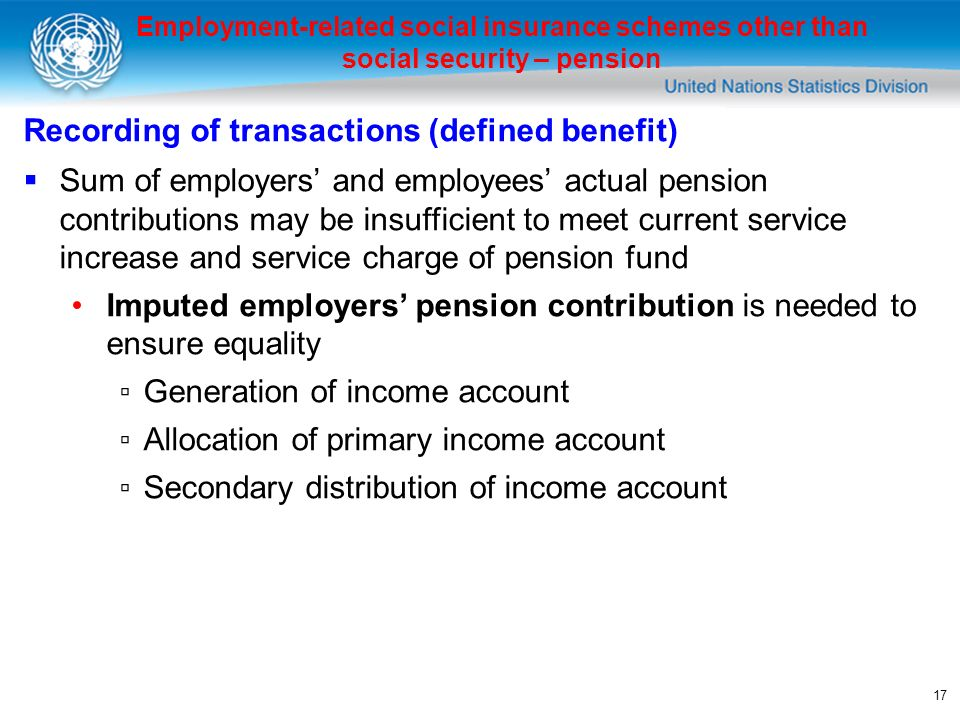 17 Employment-related social insurance schemes other than social security – pension Recording of transactions (defined benefit) Sum of employers and employees actual pension contributions may be insufficient to meet current service increase and service charge of pension fund Imputed employers pension contribution is needed to ensure equality Generation of income account Allocation of primary income account Secondary distribution of income account