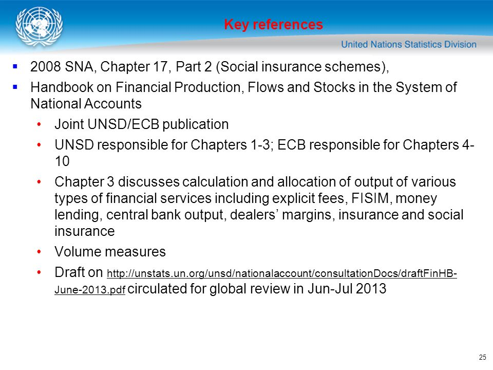 25 2008 SNA, Chapter 17, Part 2 (Social insurance schemes), Handbook on Financial Production, Flows and Stocks in the System of National Accounts Joint UNSD/ECB publication UNSD responsible for Chapters 1-3; ECB responsible for Chapters 4- 10 Chapter 3 discusses calculation and allocation of output of various types of financial services including explicit fees, FISIM, money lending, central bank output, dealers margins, insurance and social insurance Volume measures Draft on http://unstats.un.org/unsd/nationalaccount/consultationDocs/draftFinHB- June-2013.pdf circulated for global review in Jun-Jul 2013 http://unstats.un.org/unsd/nationalaccount/consultationDocs/draftFinHB- June-2013.pdf Key references