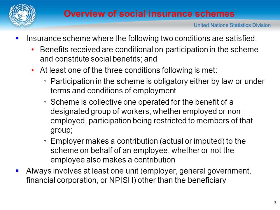 3 Insurance scheme where the following two conditions are satisfied: Benefits received are conditional on participation in the scheme and constitute social benefits; and At least one of the three conditions following is met: Participation in the scheme is obligatory either by law or under terms and conditions of employment Scheme is collective one operated for the benefit of a designated group of workers, whether employed or non- employed, participation being restricted to members of that group; Employer makes a contribution (actual or imputed) to the scheme on behalf of an employee, whether or not the employee also makes a contribution Always involves at least one unit (employer, general government, financial corporation, or NPISH) other than the beneficiary Overview of social insurance schemes