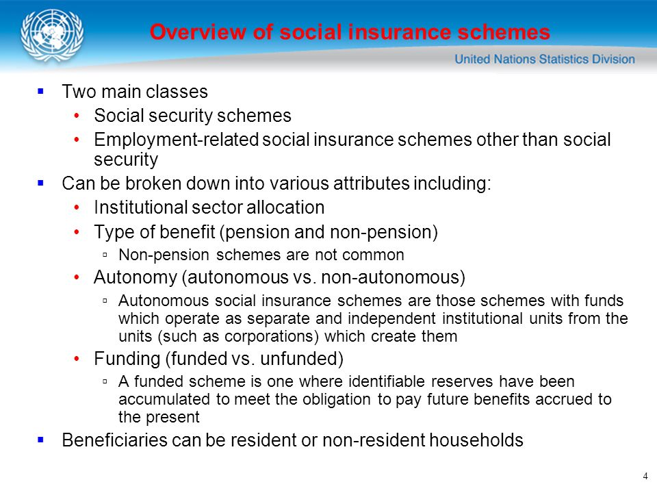 4 Two main classes Social security schemes Employment-related social insurance schemes other than social security Can be broken down into various attributes including: Institutional sector allocation Type of benefit (pension and non-pension) Non-pension schemes are not common Autonomy (autonomous vs.