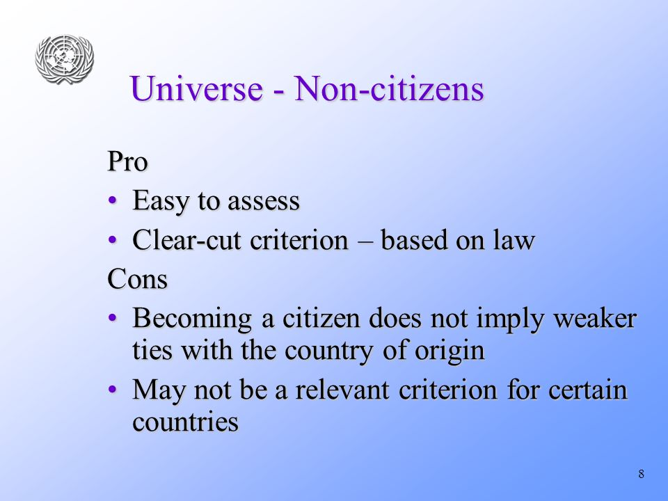 8 Universe - Non-citizens Pro Easy to assessEasy to assess Clear-cut criterion – based on lawClear-cut criterion – based on lawCons Becoming a citizen does not imply weaker ties with the country of originBecoming a citizen does not imply weaker ties with the country of origin May not be a relevant criterion for certain countriesMay not be a relevant criterion for certain countries