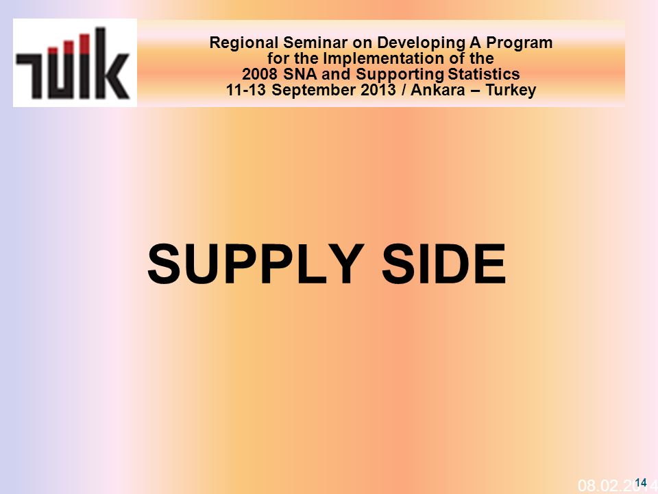 Regional Seminar on Developing A Program for the Implementation of the 2008 SNA and Supporting Statistics 11-13 September 2013 / Ankara – Turkey 08.02.2014 14 SUPPLY SIDE