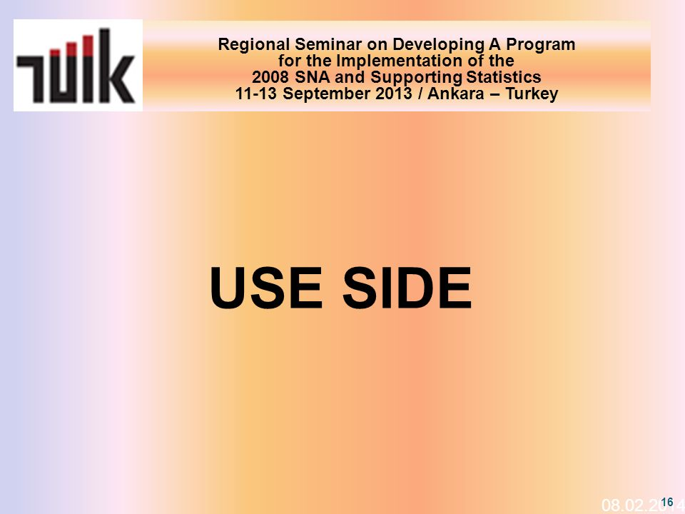 Regional Seminar on Developing A Program for the Implementation of the 2008 SNA and Supporting Statistics 11-13 September 2013 / Ankara – Turkey 08.02.2014 16 USE SIDE