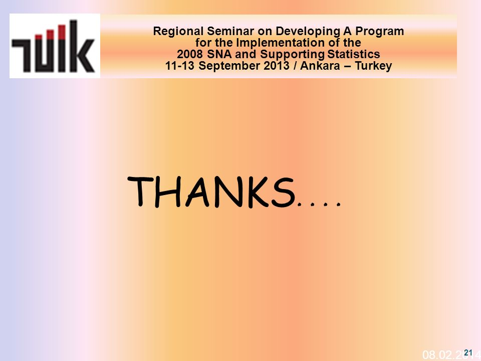 Regional Seminar on Developing A Program for the Implementation of the 2008 SNA and Supporting Statistics 11-13 September 2013 / Ankara – Turkey THANKS ….