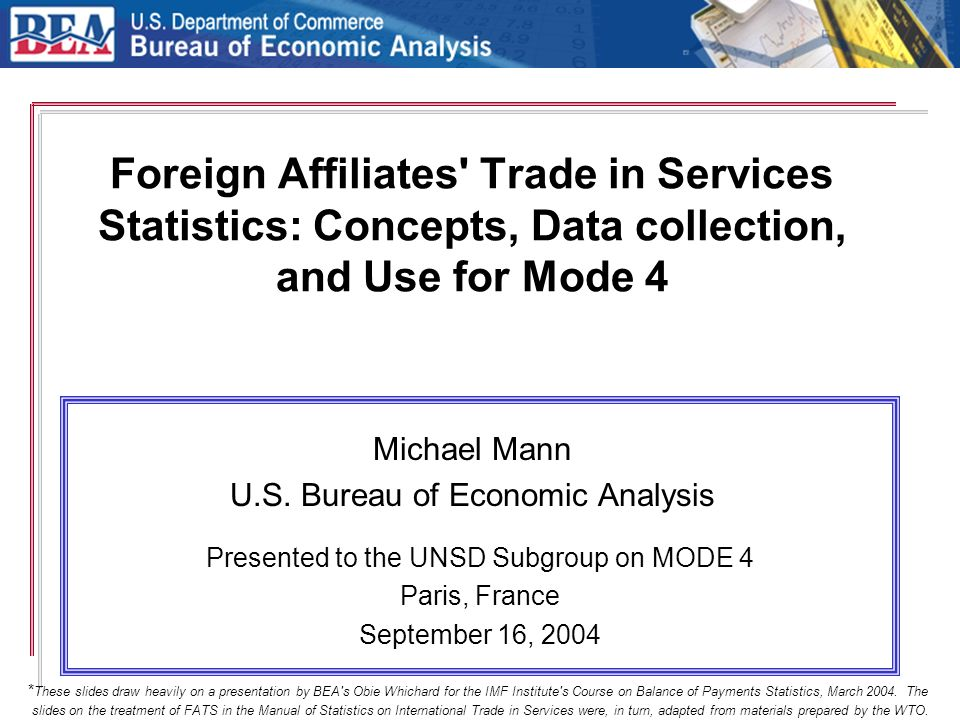 Foreign Affiliates' Trade in Services Statistics: Concepts, Data collection, and Use for Mode 4 Michael Mann U.S. Bureau of Economic Analysis Presente