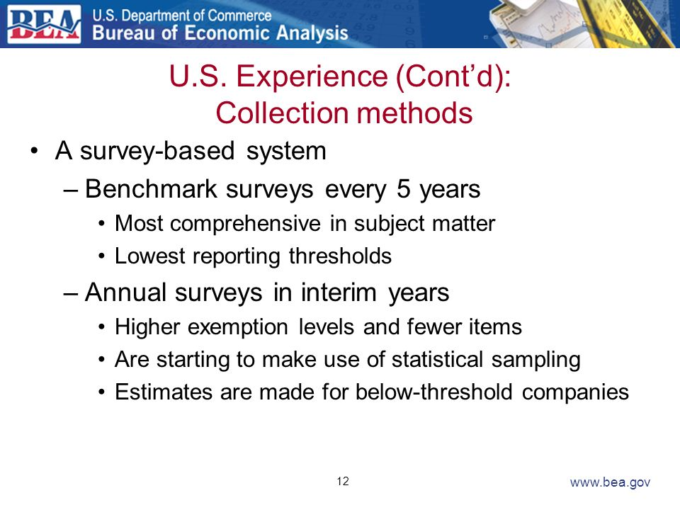 12 www.bea.gov U.S. Experience (Contd): Collection methods A survey-based system –Benchmark surveys every 5 years Most comprehensive in subject matter