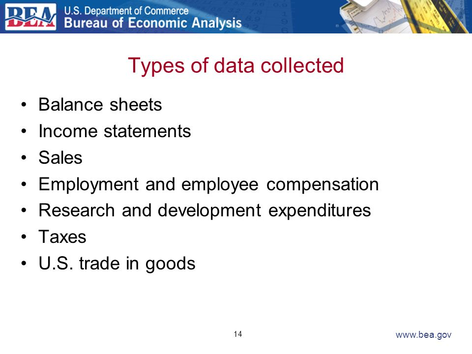14 www.bea.gov Types of data collected Balance sheets Income statements Sales Employment and employee compensation Research and development expenditur