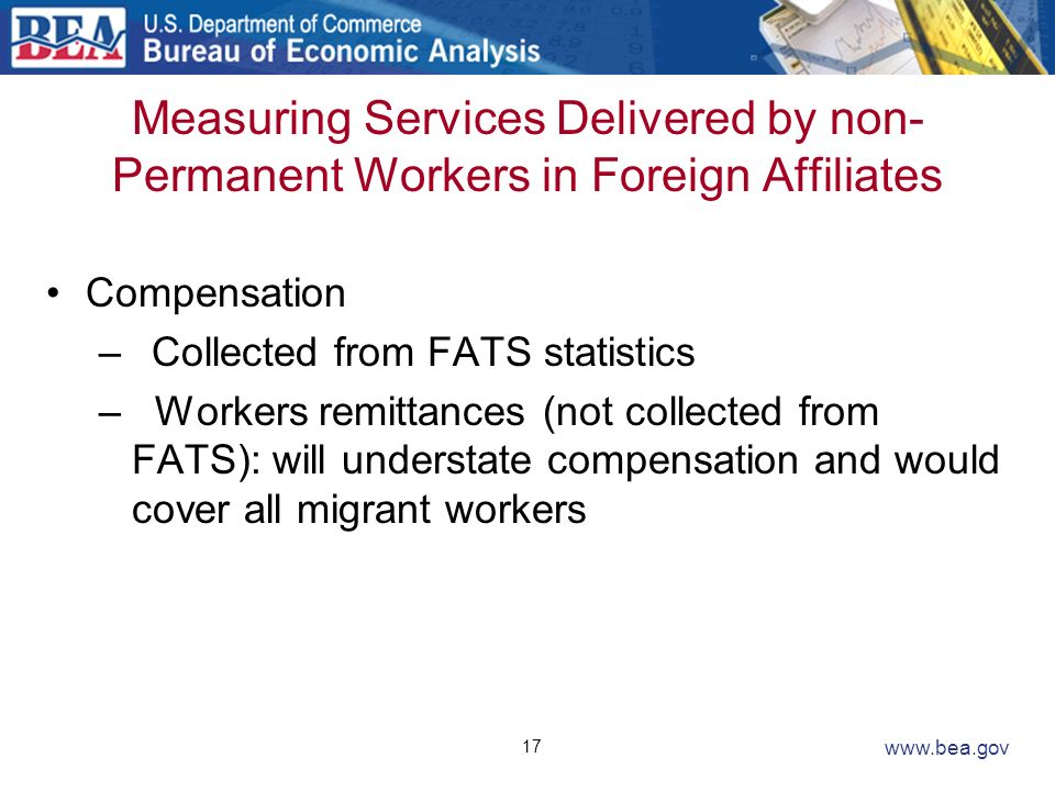 17 www.bea.gov Measuring Services Delivered by non- Permanent Workers in Foreign Affiliates Compensation –Collected from FATS statistics – Workers rem