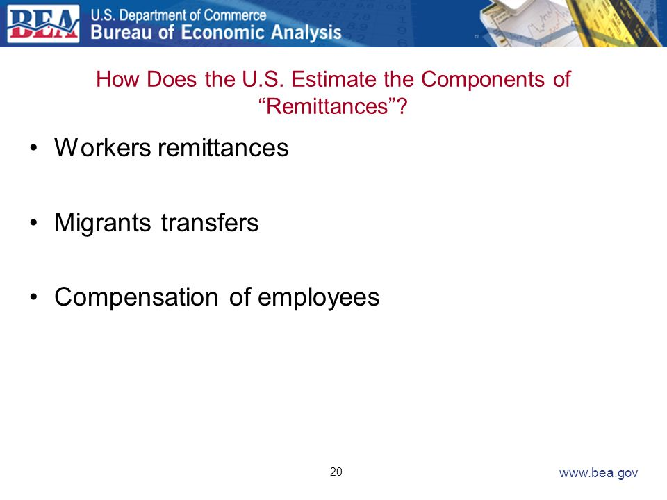 20 www.bea.gov How Does the U.S. Estimate the Components of Remittances? Workers remittances Migrants transfers Compensation of employees