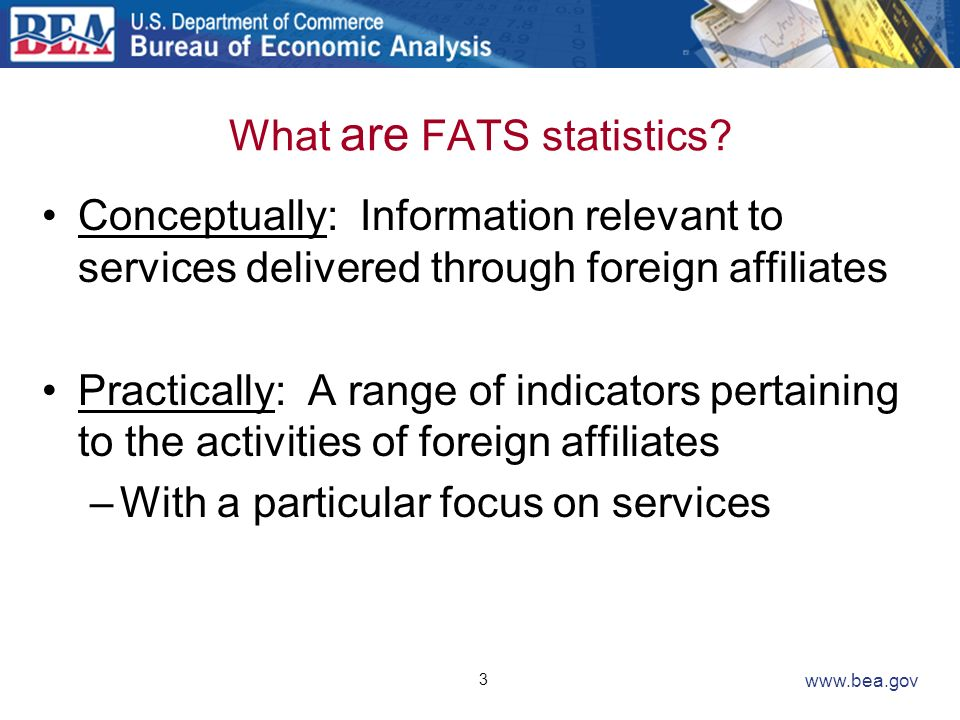 3 www.bea.gov What are FATS statistics? Conceptually: Information relevant to services delivered through foreign affiliates Practically: A range of in