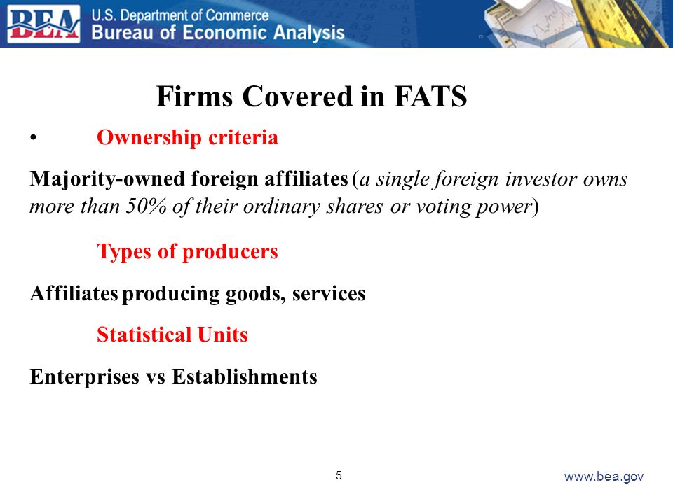 5 www.bea.gov Firms Covered in FATS Ownership criteria Majority-owned foreign affiliates (a single foreign investor owns more than 50% of their ordina