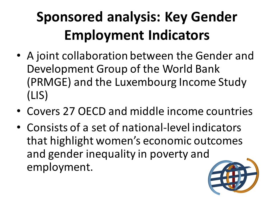 Sponsored analysis: Key Gender Employment Indicators A joint collaboration between the Gender and Development Group of the World Bank (PRMGE) and the Luxembourg Income Study (LIS) Covers 27 OECD and middle income countries Consists of a set of national-level indicators that highlight womens economic outcomes and gender inequality in poverty and employment.