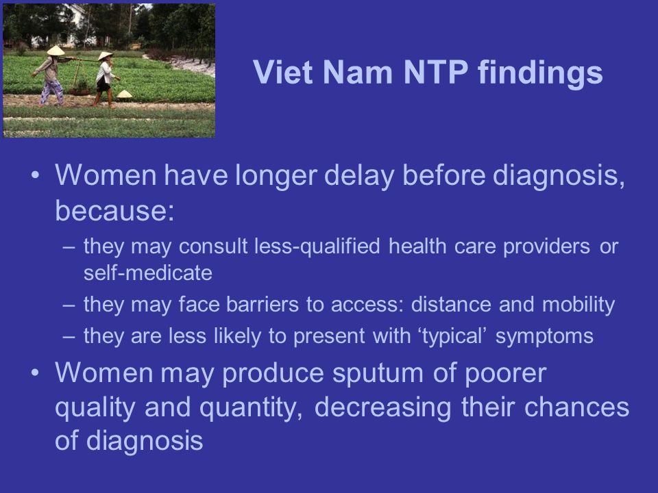 Viet Nam NTP findings Women have longer delay before diagnosis, because: –they may consult less-qualified health care providers or self-medicate –they