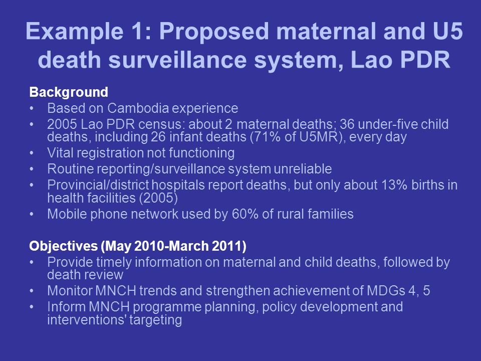 Example 1: Proposed maternal and U5 death surveillance system, Lao PDR Background Based on Cambodia experience 2005 Lao PDR census: about 2 maternal d