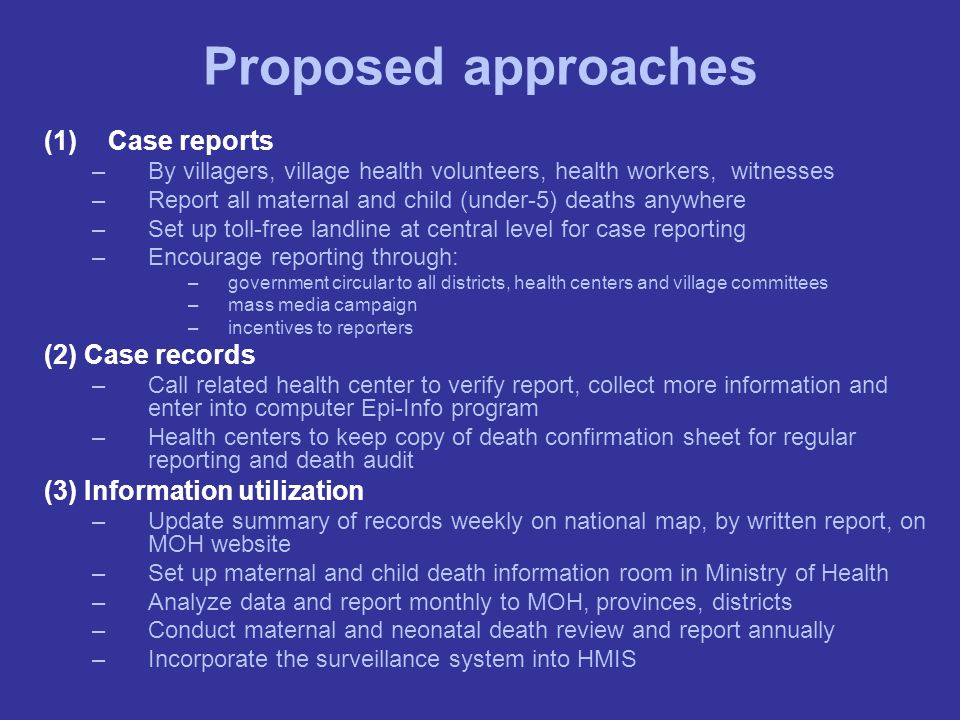 Proposed approaches (1)Case reports –By villagers, village health volunteers, health workers, witnesses –Report all maternal and child (under-5) death