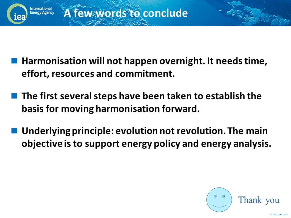 © OECD/IEA 2011 A few words to conclude Harmonisation will not happen overnight. It needs time, effort, resources and commitment. The first several st