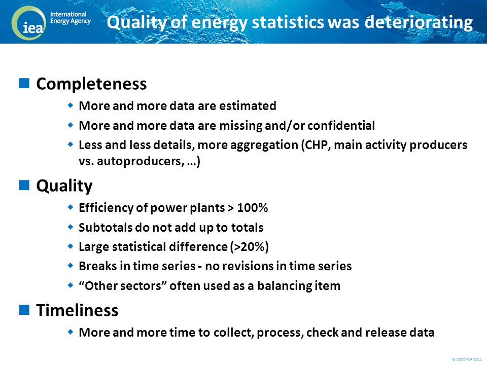 © OECD/IEA 2011 The reasons for decreasing data quality Liberalisation of the market From one company to hundreds Confidentiality (linked to liberalisation) More work passed to statistics offices: More companies to survey (liberalisation) Renewables (remote information) Energy efficiency indicators (including socio-economic data) Environment (estimation of GHG emissions, ….) Resources do not follow work load Statistics still have a low profile, budget cuts Fast turnover in staff: lack of experience, continuity New developments make the tasks of statisticians much harder
