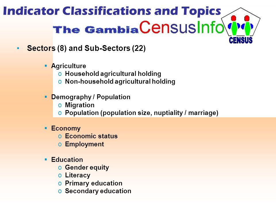 Indicator Classifications and Topics Sectors (8) and Sub-Sectors (22) Agriculture oHousehold agricultural holding oNon-household agricultural holding Demography / Population oMigration oPopulation (population size, nuptiality / marriage) Economy oEconomic status oEmployment Education oGender equity oLiteracy oPrimary education oSecondary education
