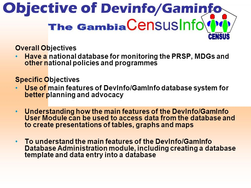 Objective of Devinfo/Gaminfo Overall Objectives Have a national database for monitoring the PRSP, MDGs and other national policies and programmes Specific Objectives Use of main features of DevInfo/GamInfo database system for better planning and advocacy Understanding how the main features of the DevInfo/GamInfo User Module can be used to access data from the database and to create presentations of tables, graphs and maps To understand the main features of the DevInfo/GamInfo Database Administration module, including creating a database template and data entry into a database