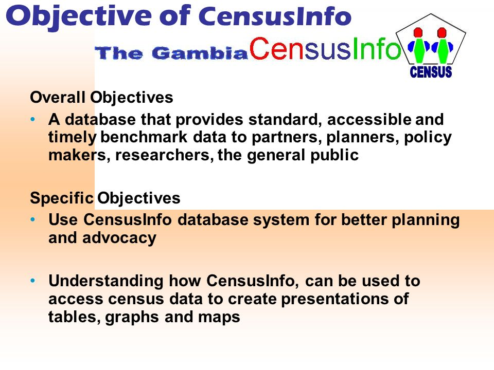 Objective of CensusInfo Overall Objectives A database that provides standard, accessible and timely benchmark data to partners, planners, policy makers, researchers, the general public Specific Objectives Use CensusInfo database system for better planning and advocacy Understanding how CensusInfo, can be used to access census data to create presentations of tables, graphs and maps