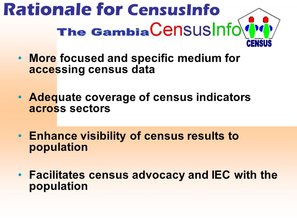Rationale for CensusInfo More focused and specific medium for accessing census data Adequate coverage of census indicators across sectors Enhance visibility of census results to population Facilitates census advocacy and IEC with the population