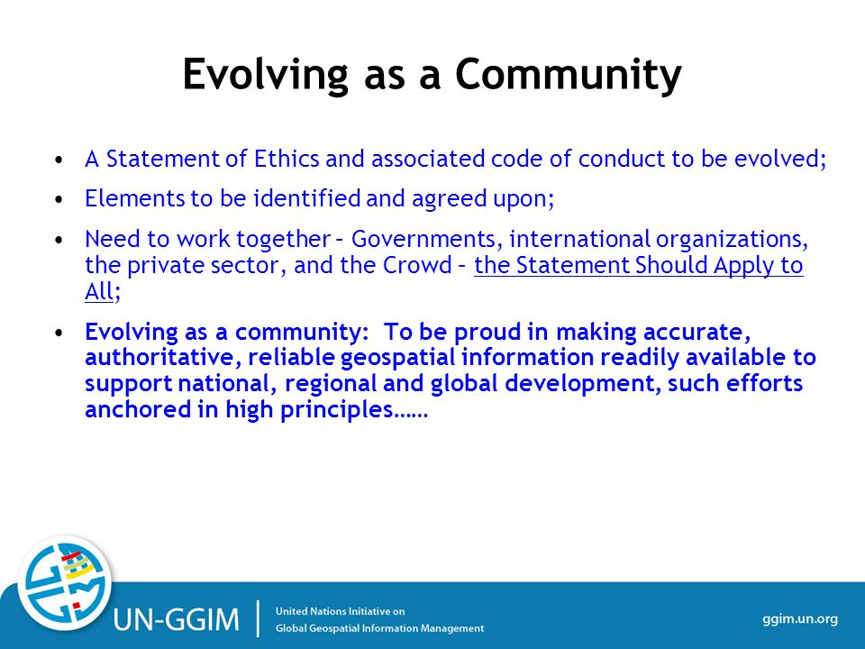 A Statement of Ethics and associated code of conduct to be evolved; Elements to be identified and agreed upon; Need to work together – Governments, international organizations, the private sector, and the Crowd – the Statement Should Apply to All; Evolving as a community: To be proud in making accurate, authoritative, reliable geospatial information readily available to support national, regional and global development, such efforts anchored in high principles…… Evolving as a Community