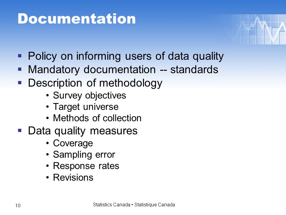 Statistics Canada Statistique Canada 10 Documentation Policy on informing users of data quality Mandatory documentation -- standards Description of methodology Survey objectives Target universe Methods of collection Data quality measures Coverage Sampling error Response rates Revisions
