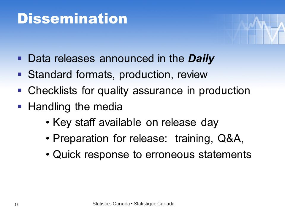 Statistics Canada Statistique Canada 9 Dissemination Data releases announced in the Daily Standard formats, production, review Checklists for quality assurance in production Handling the media Key staff available on release day Preparation for release: training, Q&A, Quick response to erroneous statements